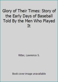 image of Glory of Their Times: Story of the Early Days of Baseball Told By the Men Who Played It