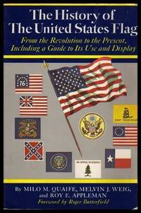 THE HISTORY OF THE UNITED STATES FLAG - from the Revolution to the Present Including a Guide to Its Use and Display