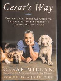 Cesar's Way: The Natural, Everyday Guide to Understanding and Correcting Common Dog Problems by Cesar Millan; Melissa Jo Peltier - 1st Edition  - 2006 - from MAD HATTER BOOKSTORE and Biblio.com