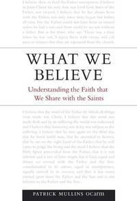 What We Believe: Understanding the Faith That We Share with the Saints by Patrick Mullins OCarm