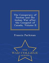 The Conspiracy of Pontiac and the Indian War After the Conquest of Canada  Volume II   War College Series
