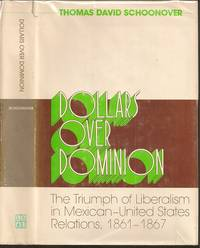 Dollars over Dominion: The Triumph of Liberalism in Mexican-United States Relations, 1861-1867