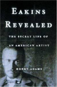 Eakins Revealed : The Secret Life of an American Artist