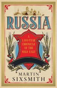 Russia : A 1,000-Year Chronicle of the Wild East by Martin Sixsmith - 2012