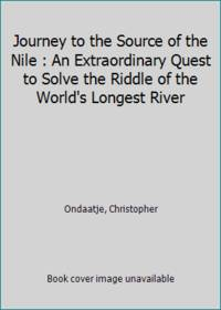 Journey to the Source of the Nile : An Extraordinary Quest to Solve the Riddle of the World's...