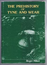 The Prehistory of Tyne and Wear. An Inventory of Prehistoric Discoveries in the Metropolitan County of Tyne and Wear