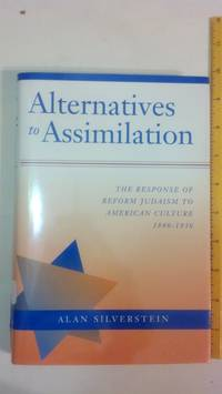 Alternatives to Assimilation: The Response of Reform Judaism to American Culture, 1840-1930 (Brandeis Series in American Jewish History, Culture, An)