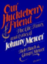 Our Huckleberry Friend : The Life, Times and Lyrics of Johnny Mercer