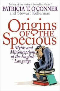 Origins of the Specious : Myths and Misconceptions of the English Language by Stewart Kellerman; Patricia T. O'Conner - Hardcover - 2009 - from ThriftBooks (SKU: G1400066603I3N10)
