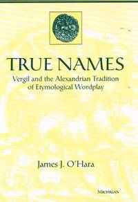 TRUE NAMES. Vergil and the Alexandrian Tradition of Etymological Wordplay