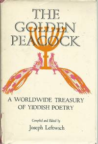 The Golden Peacock: A Worldwide Treasury of Yiddish Poetry by Leftwich, Joseph - 1961