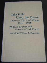 Take Hold Upon the Future: Letters on Writers and Writing 1938-1946, William Everson and Lawrence...