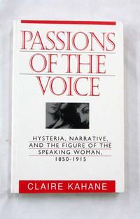 Passions of the Voice. Hysteria, narrative and the figure of the speaking woman 1850-1915