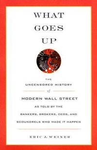What Goes Up : The Uncensored History of Modern Wall Street as Told by the Bankers, Brokers, CEOs, and Scoundrels Who Made It Happen by Eric J. Weiner - 2005