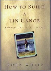 HOW TO BUILD A TIN CANOE; Confessions of an Old Salt