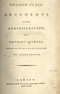 Common-Place Arguments Against Administration, with Obvious Answers, (Intended for the Use of the New Parliament.) The Second Edition. (1780)
