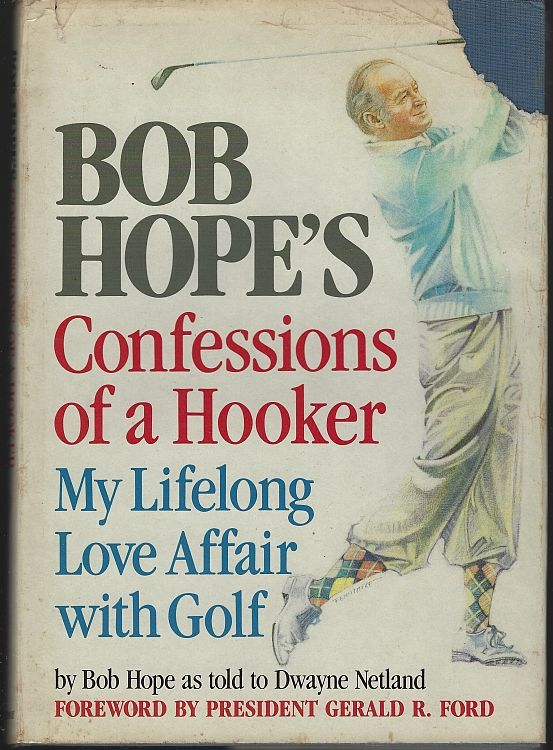 CONFESSIONS OF A HOOKER My Lifelong Love Affair with Golf, Hope, Bob As Told to Dwayne Netland