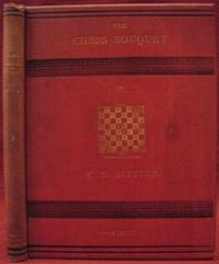 The chess bouquet; or, The book of the British composers of chess problems, with portraits, biographical sketches, essays on composing and solving, and over six hundred problems, being chiefly selected masterpieces, to which is added portraits and sketches of the Chief Chess Editors of the United Kingdom