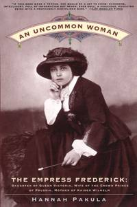 Uncommon Woman, An: The Empress Frederick, Daughter of Queen Victoria, Wife of the Crown Prince o...