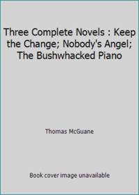 image of Three Complete Novels : Keep the Change; Nobody's Angel; The Bushwhacked Piano