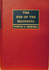 The End of the Beginning:  War Speeches by the Rt. Hon. Winston S.  Churchill, C. H. , M. P.