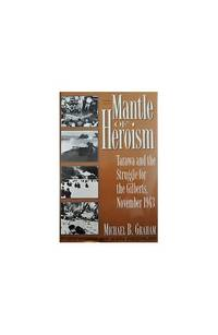 Mantle of Heroism: Tarawa and the Struggle for the Gilberts, November 1943