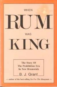 WHEN RUM WAS KING: The Story of The Prohibition Era in New Brunswick