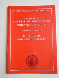 THE STORY OF THE BRISTOL AND CLIFTON PHILATELIC SOCIETY Incorporated Into THE BRISTOL PHILATELIC SOCIETY The First Hundred Years 1897-1997