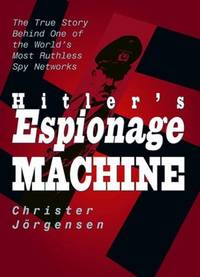 Hitler\'s Espionage Machine : The True Story Behind One of the World\'s Most Ruthless Spy Networks
