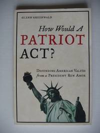 image of How Would a Patriot Act?  -  Defending American Values from a President Run Amok