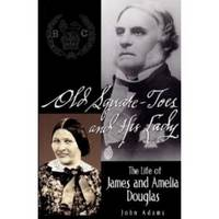 OLD SQUARE-TOES AND HIS LADY  The Life of James and Amelia Douglas