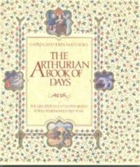 THE ARTHURIAN BOOK OF DAYS: THE GREATEST LEGEND IN THE WORLD RETOLD THROUGH OUT THE YEAR