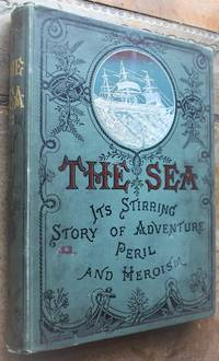 THE SEA Its Stirring Story of Adventure, Peril and Heroism