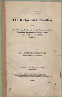 THE KIRKPATRICK FAMILIES; An Historical Sketch of the Name,and the Families Bearing the Name,from  the 12th to the  20th Century