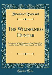 image of The Wilderness Hunter: An Account of the Big Game of the United States and Its Chase With Horse Hound, and Riffle (Classic Reprint)