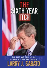The Sixth Year Itch: The Rise and Fall of the George W. Bush Presidency