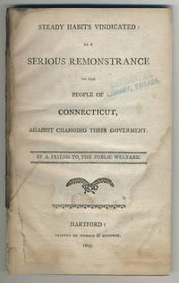Steady habits vindicated: or a serious remonstrance to the people of Connecticut, against changing their goverment. By a friend to the public welfare.