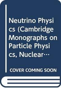 Neutrino Physics (Cambridge Monographs on Particle Physics, Nuclear Physics and Cosmology)