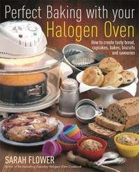 image of Perfect Baking with Your Halogen Oven: How to Create Tasty Bread, Cupcakes, Bakes, Biscuits and Savouries. Sarah Flower