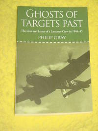 Ghosts of Targets Past, The Lives and Losses of a Lancaster Crew in 1944-45 by Philip Gray - Paperback - 2010 - from Pullet's Books (SKU: 001384)