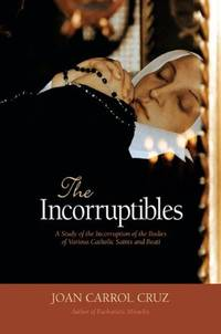 image of The Incorruptibles: A Study of the Incorruption of the Bodies of Various Catholic Saints and Beati: A Study of Incorruption in the Bodies of Various Saints and Beati