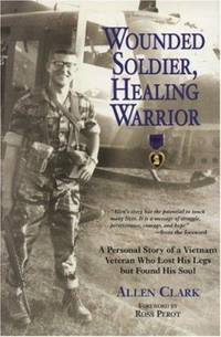 Wounded Soldier, Healing Warrior : A Personal Story of a Vietnam Veteran Who Lost His Legs but...