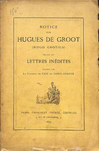 Notice sur Hugues de Groot (Hugo Grotius) suivie de lettres inédites.