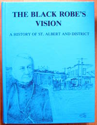 The Black Robe's Vision. a History of St. Albert and District. Volume I