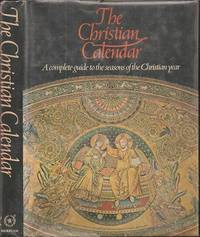 The Christian Calendar: A Complete Guide to the Seasons of the Christian Year Telling the Story of Christ and the Saints from
