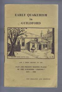 """Early Quakerism in Guildford and a Brief History of the Past and Present Meeting Places of the Guildford """"Friends"""" 1673-1952"""
