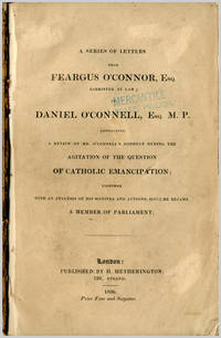 A SERIES OF LETTERS FROM FEARGUS O'CONNOR, ESQ ... TO DANIEL O'CONNELL, ESQ. M.P., CONTAINING A REVIEW OF MR. O'CONNELL'S CONDUCT DURING THE AGITATION OF THE QUESTION OF CATHOLIC EMANCIPATION ...