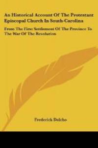 An Historical Account Of The Protestant Episcopal Church In South-Carolina: From The First...