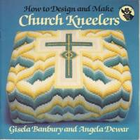 How to Design and Make Church Kneelers. by Banbury and Dewar - 1987