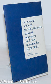 image of A ten-year view of public attitudes toward televeision and other mass media, 1959-1968: a report by the president of Roper Research Associates on six national studies, March 26, 1969